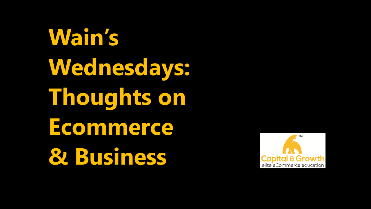 Wain's Wednesdays: 1: Weekly Thoughts on Ecommerce & Business