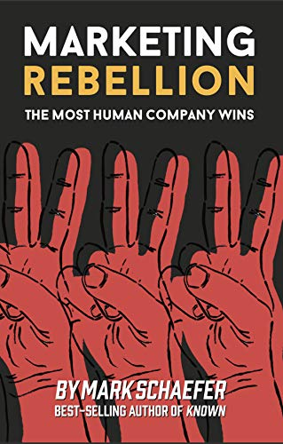 Marketing Rebellion: The Most Human Company Wins by [Schaefer, Mark W. ]