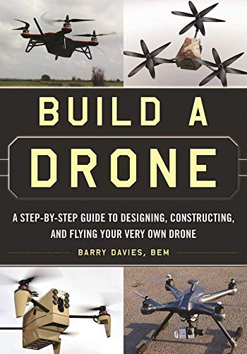 Build a Drone: A Step-by-Step Guide to Designing, Constructing, and Flying Your Very Own Drone by [Davies, Barry]